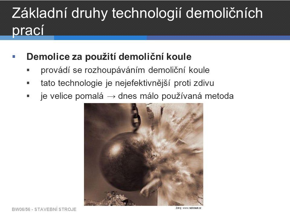 Základní druhy technologií demoličních prací  Demolice za použití demoliční koule  provádí se rozhoupáváním demoliční koule  tato technologie je nejefektivnější proti zdivu  je velice pomalá → dnes málo používaná metoda BW06/56 - STAVEBNÍ STROJE Zdroj: www.radiobeat.cz