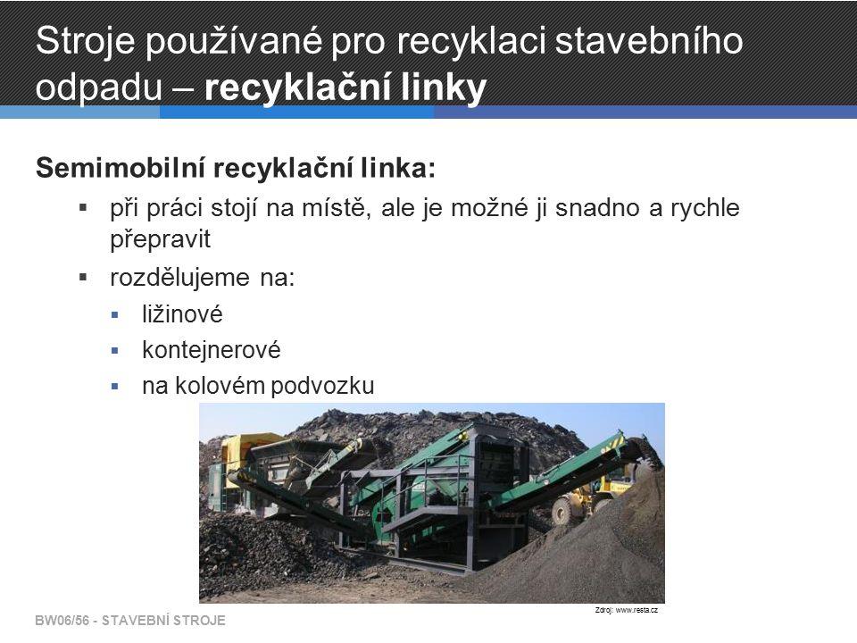 Stroje používané pro recyklaci stavebního odpadu – recyklační linky Semimobilní recyklační linka:  při práci stojí na místě, ale je možné ji snadno a rychle přepravit  rozdělujeme na:  ližinové  kontejnerové  na kolovém podvozku BW06/56 - STAVEBNÍ STROJE Zdroj: www.resta.cz