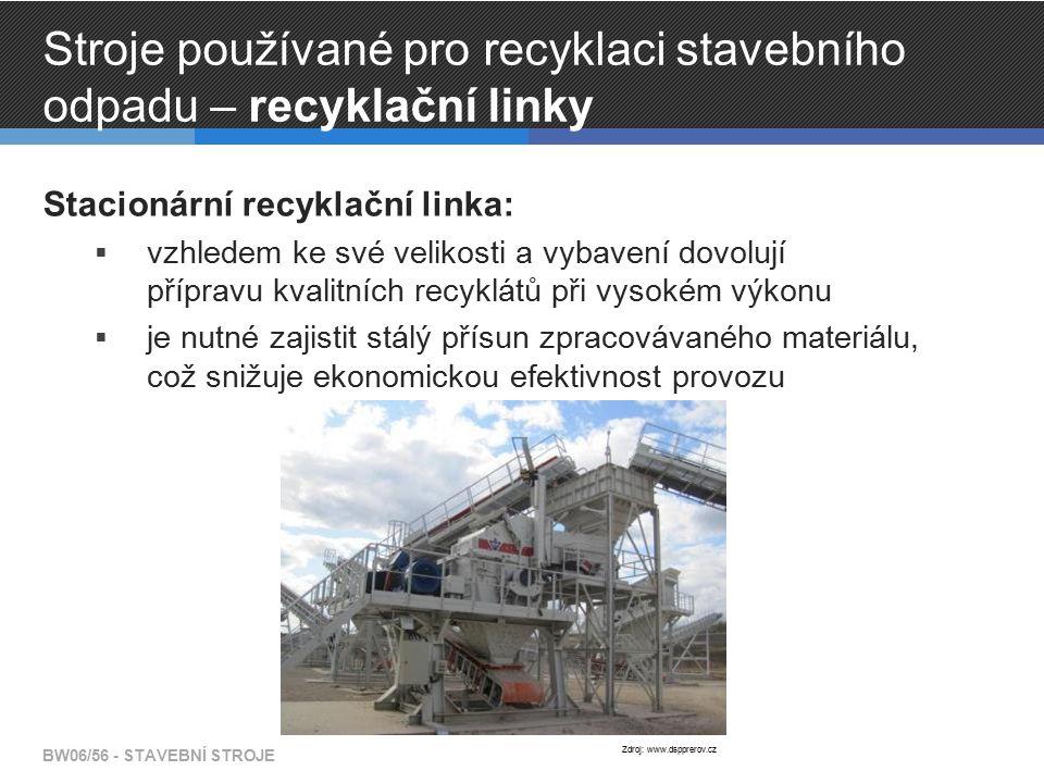Stroje používané pro recyklaci stavebního odpadu – recyklační linky Stacionární recyklační linka:  vzhledem ke své velikosti a vybavení dovolují přípravu kvalitních recyklátů při vysokém výkonu  je nutné zajistit stálý přísun zpracovávaného materiálu, což snižuje ekonomickou efektivnost provozu BW06/56 - STAVEBNÍ STROJE Zdroj: www.dspprerov.cz