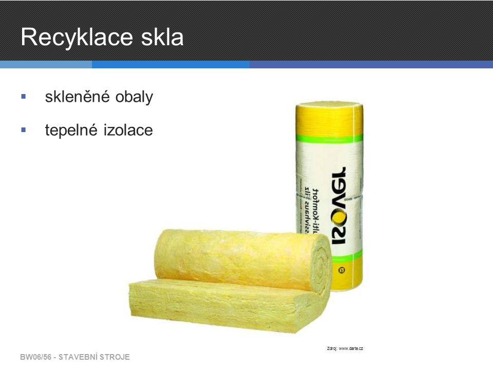 Recyklace skla  skleněné obaly  tepelné izolace BW06/56 - STAVEBNÍ STROJE Zdroj: www.darte.cz