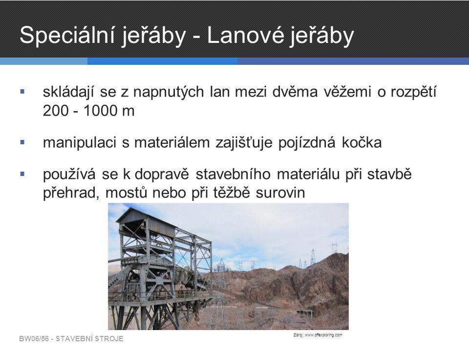 Speciální jeřáby - Lanové jeřáby  skládají se z napnutých lan mezi dvěma věžemi o rozpětí 200 - 1000 m  manipulaci s materiálem zajišťuje pojízdná kočka  používá se k dopravě stavebního materiálu při stavbě přehrad, mostů nebo při těžbě surovin BW06/56 - STAVEBNÍ STROJE Zdroj: www.offexploring.com