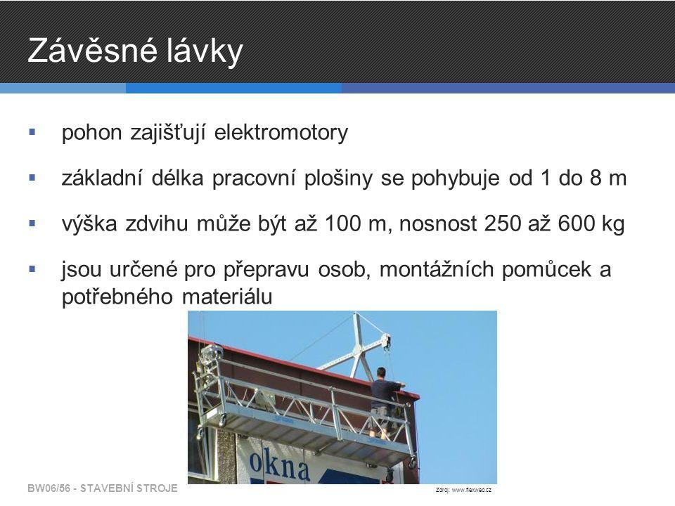 Závěsné lávky  pohon zajišťují elektromotory  základní délka pracovní plošiny se pohybuje od 1 do 8 m  výška zdvihu může být až 100 m, nosnost 250 až 600 kg  jsou určené pro přepravu osob, montážních pomůcek a potřebného materiálu BW06/56 - STAVEBNÍ STROJE Zdroj: www.flexweb.cz