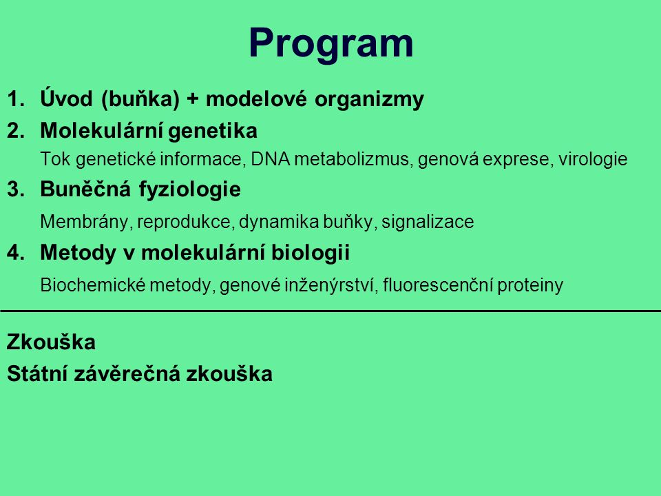 Program 1.Úvod (buňka) + modelové organizmy 2.Molekulární genetika Tok genetické informace, DNA metabolizmus, genová exprese, virologie 3.Buněčná fyziologie Membrány, reprodukce, dynamika buňky, signalizace 4.Metody v molekulární biologii Biochemické metody, genové inženýrství, fluorescenční proteiny Zkouška Státní závěrečná zkouška