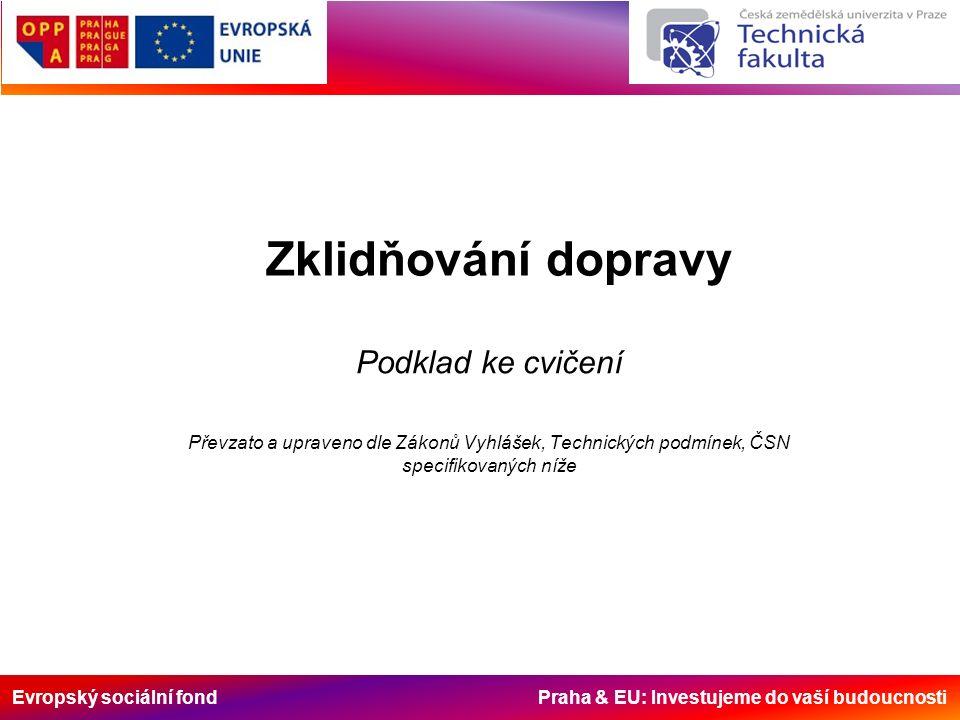 Evropský sociální fond Praha & EU: Investujeme do vaší budoucnosti Zklidňování dopravy Podklad ke cvičení Převzato a upraveno dle Zákonů Vyhlášek, Technických podmínek, ČSN specifikovaných níže