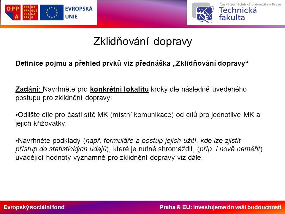 Evropský sociální fond Praha & EU: Investujeme do vaší budoucnosti Podklady ke zklidnění dopravy topografické zobrazení zklidňované oblasti topografickou evidenci dopravních nehod podle denních hodin, typů a následků, měření intenzit a rychlostí dopravních proudů, sledování pohybů proudů pěších včetně míst přecházení, průzkum (doba, obsazenost) parkování, přehled o charakteru zástavby v dané lokalitě (školy, nemocnice, kulturní zařízení, úřady, průmysl a sklady, druh obchodů apod.), věkovou skladbu rezidentů, místo a druh jejich zaměstnání a jiné podle potřeby,