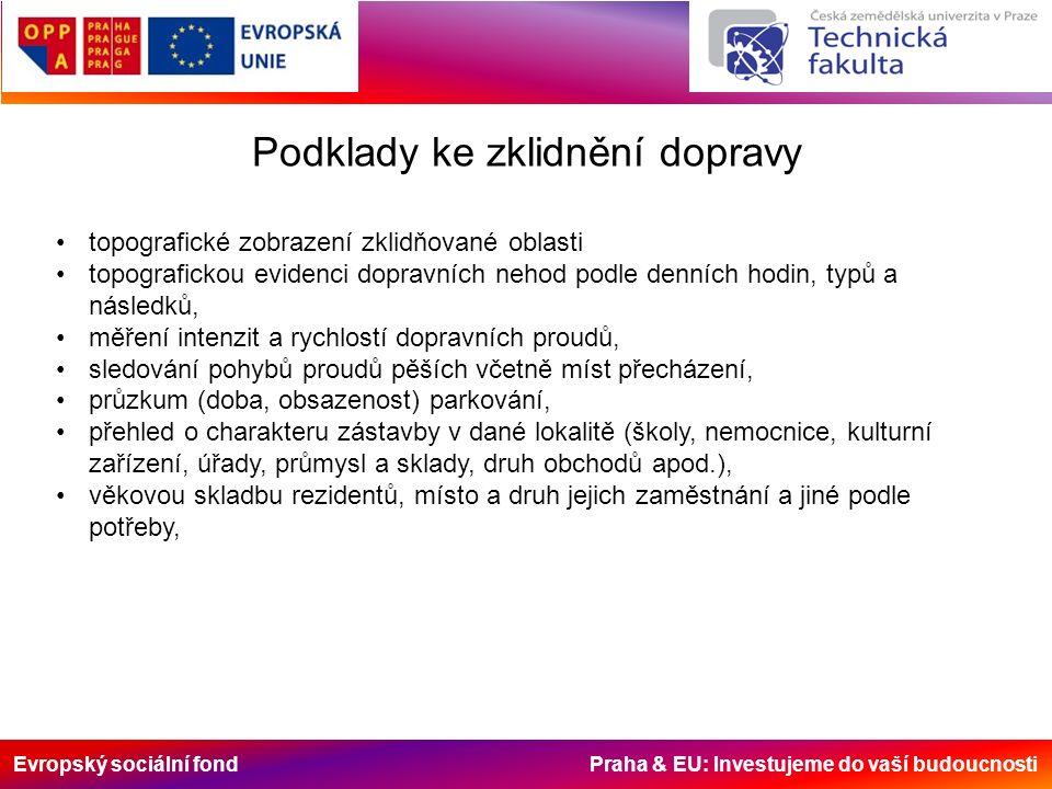 Evropský sociální fond Praha & EU: Investujeme do vaší budoucnosti Podklady ke zklidnění dopravy vytvoření dopravního systému v řešení komunikační sítě a její členění do funkčních tříd v návaznosti na potřeby průjezdné dopravy a stupně obsluhy daného území, při respektování charakteru zástavby a potřeb obyvatel, využití všech možností optimalizace provozních podmínek pomocí organizace a regulace dopravy; je třeba volit takový způsob, aby se neúměrně neprodlužoval průjezd obslužnými komunikacemi a aby orientace v organizaci dopravy byla jednoduchá a logická, vedení tras pro cyklisty, vedení tras pro MHD, řešení dopravy v klidu, zejména umístění parkovišť (možnosti využití telematiky = průběžné podávání informací o jejich obsazenosti), zlepšení provozních podmínek na křižovatkách (např.