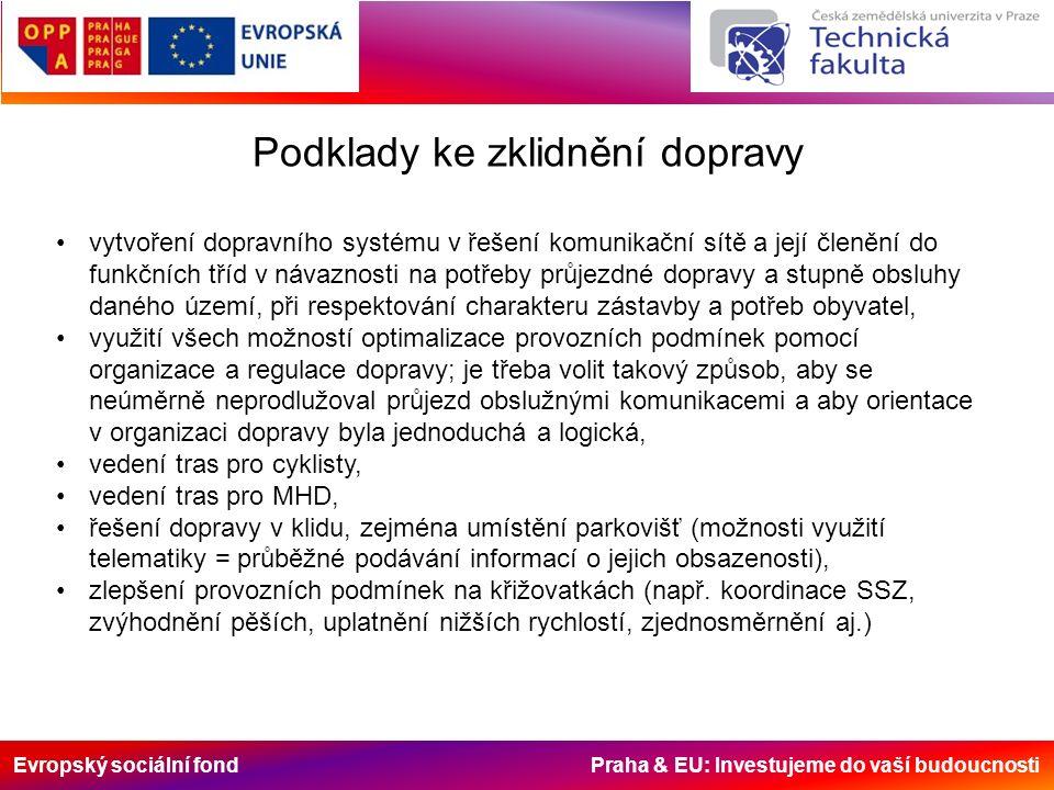 Evropský sociální fond Praha & EU: Investujeme do vaší budoucnosti V návrhu specifikujte: uspořádání prostoru jednotlivých MK (včetně křižovatek), odpovídajícího co nejvíce konkrétním požadavkům na dané místo a sestávajícího jak z přidělení ploch jednotlivým účelům v příčném řezu komunikace, tak z uplatnění změn průběhu těchto ploch po trase komunikace (ve smyslu zařazení této MK do určité funkční třídy a typu zástavby), uplatnění prvků zpomalení motorové dopravy a zvýhodnění pohybu chodců a cyklistů (ostrůvky, zúžení, šikany, zvýšené plochy, okružní křižovatky) v rozsahu přiměřeném funkční třídě příslušné komunikace (viz dále), komunikací IV.