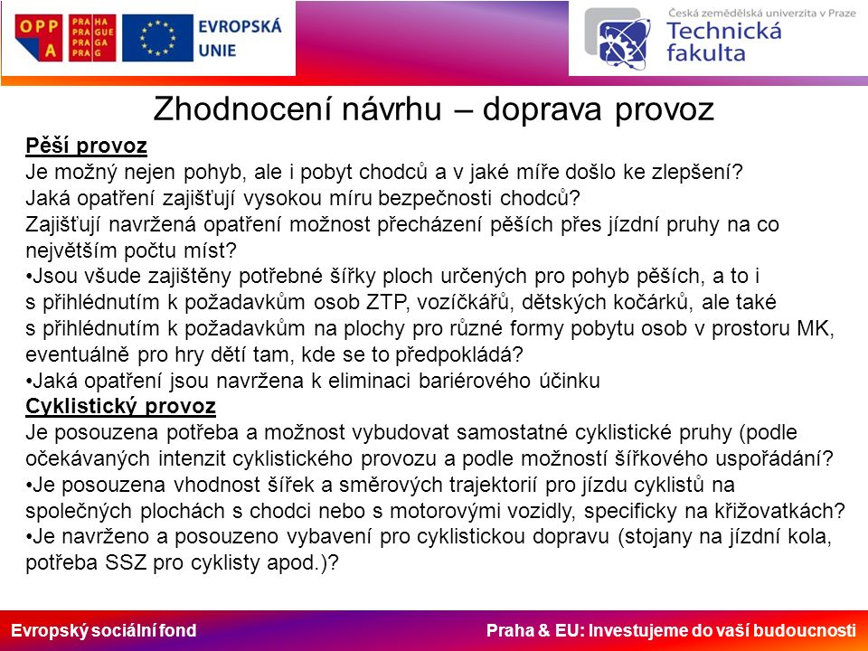 Evropský sociální fond Praha & EU: Investujeme do vaší budoucnosti Zhodnocení návrhu – doprava provoz Motorová doprava V pohybu - v jaké míře je zajištěno: umožnění přístupu ke všem budovám a parcelám pro stanovené druhy vozidel (šířky komunikací, poloměry směrových a výškových oblouků, rozšíření apod.), přičemž vycházejí minimální návrhové prvky nikoliv z komfortu jízdní dynamiky, ale z jízdní geometrie stanovených vozidel při nízkých rychlostech (zásobování, svoz odpadků, stěhovací vozy apod.), omezení možnosti dosahovat vysokých jízdních rychlostí, dodržení plynulé jízdy při nízkých rychlostech, co největší omezení intenzit provozu motorové dopravy (zejména odkloněním zbytné dopravy), dosažitelnost zastávek MHD, zejména když linky MHD nebudou vedeny zklidňovanou oblastí (časová dostupnost 5-7 minut chůze).