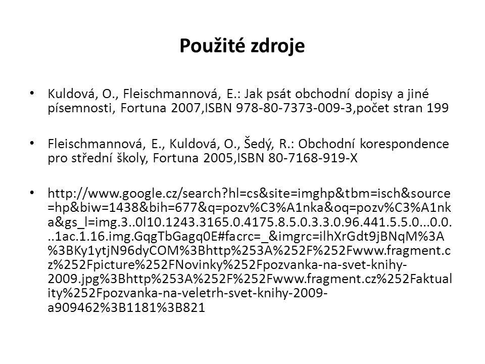 Použité zdroje Kuldová, O., Fleischmannová, E.: Jak psát obchodní dopisy a jiné písemnosti, Fortuna 2007,ISBN 978-80-7373-009-3,počet stran 199 Fleischmannová, E., Kuldová, O., Šedý, R.: Obchodní korespondence pro střední školy, Fortuna 2005,ISBN 80-7168-919-X http://www.google.cz/search hl=cs&site=imghp&tbm=isch&source =hp&biw=1438&bih=677&q=pozv%C3%A1nka&oq=pozv%C3%A1nk a&gs_l=img.3..0l10.1243.3165.0.4175.8.5.0.3.3.0.96.441.5.5.0...0.0...1ac.1.16.img.GqgTbGagq0E#facrc=_&imgrc=ilhXrGdt9jBNqM%3A %3BKy1ytjN96dyCOM%3Bhttp%253A%252F%252Fwww.fragment.c z%252Fpicture%252FNovinky%252Fpozvanka-na-svet-knihy- 2009.jpg%3Bhttp%253A%252F%252Fwww.fragment.cz%252Faktual ity%252Fpozvanka-na-veletrh-svet-knihy-2009- a909462%3B1181%3B821