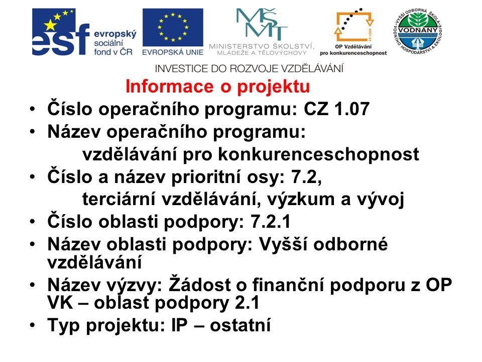 Informace o projektu Číslo operačního programu: CZ 1.07 Název operačního programu: vzdělávání pro konkurenceschopnost Číslo a název prioritní osy: 7.2, terciární vzdělávání, výzkum a vývoj Číslo oblasti podpory: 7.2.1 Název oblasti podpory: Vyšší odborné vzdělávání Název výzvy: Žádost o finanční podporu z OP VK – oblast podpory 2.1 Typ projektu: IP – ostatní