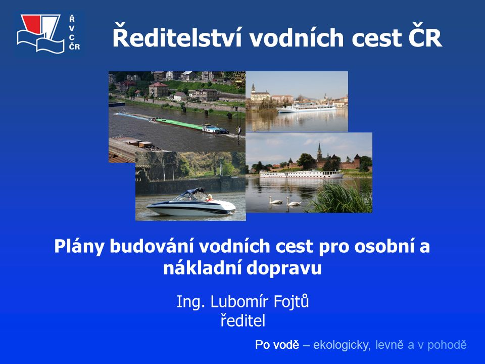 Po vodě – ekologicky, levně a v pohodě Ředitelství vodních cest ČR Plány budování vodních cest pro osobní a nákladní dopravu Ing. Lubomír Fojtů ředite