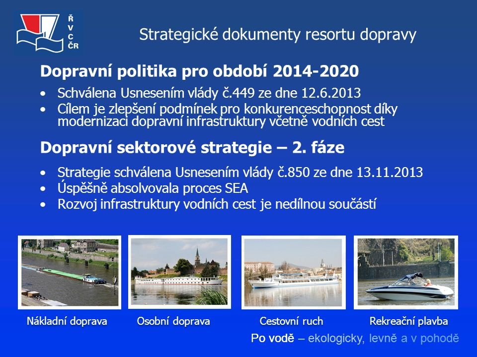 Po vodě – ekologicky, levně a v pohodě Dopravní politika pro období 2014-2020 Schválena Usnesením vlády č.449 ze dne 12.6.2013 Cílem je zlepšení podmí