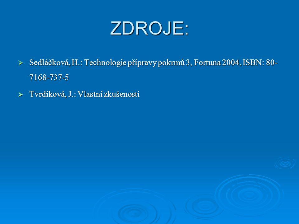 ZDROJE:  Sedláčková, H.: Technologie přípravy pokrmů 3, Fortuna 2004, ISBN: 80- 7168-737-5  Tvrdíková, J.: Vlastní zkušenosti