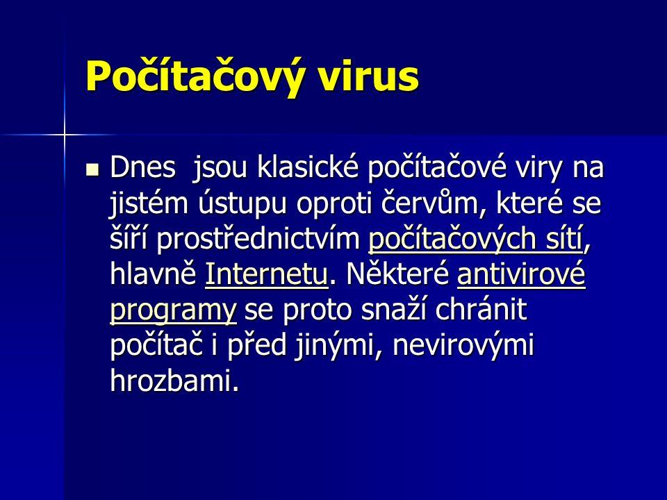 Počítačový virus Dnes jsou klasické počítačové viry na jistém ústupu oproti červům, které se šíří prostřednictvím počítačových sítí, hlavně Internetu.