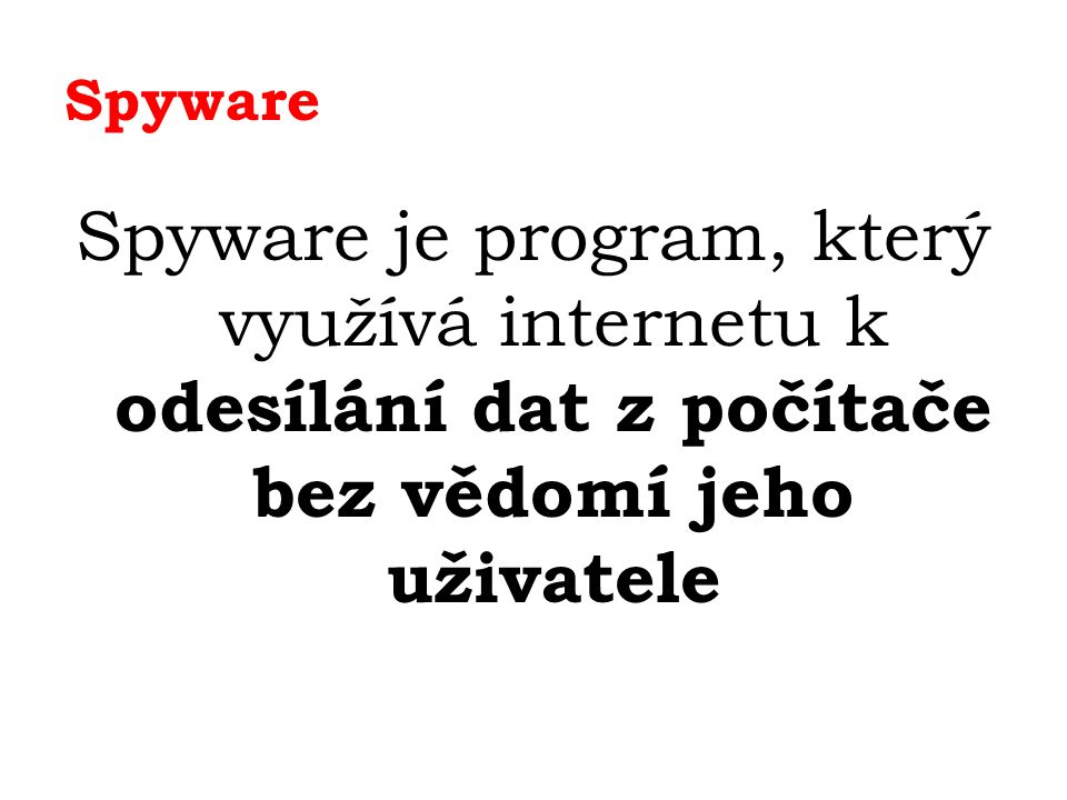 Spyware Spyware je program, který využívá internetu k odesílání dat z počítače bez vědomí jeho uživatele