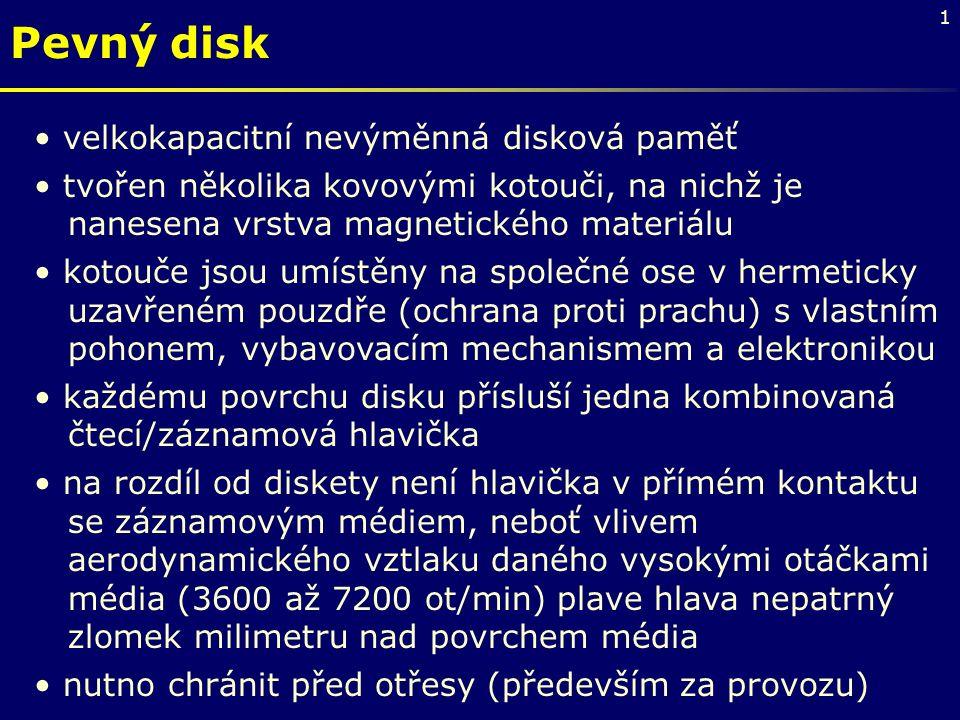 1 Pevný disk velkokapacitní nevýměnná disková paměť tvořen několika kovovými kotouči, na nichž je nanesena vrstva magnetického materiálu kotouče jsou umístěny na společné ose v hermeticky uzavřeném pouzdře (ochrana proti prachu) s vlastním pohonem, vybavovacím mechanismem a elektronikou každému povrchu disku přísluší jedna kombinovaná čtecí/záznamová hlavička na rozdíl od diskety není hlavička v přímém kontaktu se záznamovým médiem, neboť vlivem aerodynamického vztlaku daného vysokými otáčkami média (3600 až 7200 ot/min) plave hlava nepatrný zlomek milimetru nad povrchem média nutno chránit před otřesy (především za provozu)