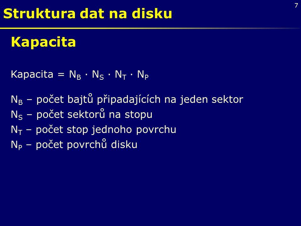 7 Struktura dat na disku Kapacita Kapacita = N B · N S · N T · N P N B – počet bajtů připadajících na jeden sektor N S – počet sektorů na stopu N T – počet stop jednoho povrchu N P – počet povrchů disku