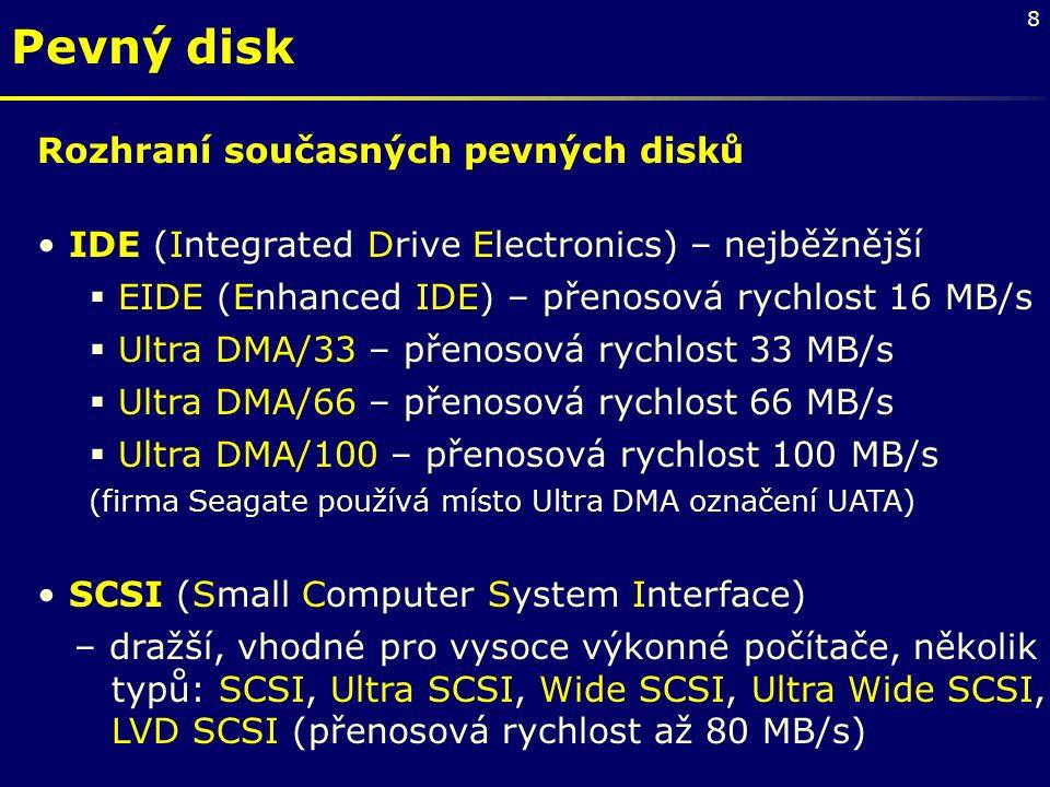 8 Pevný disk Rozhraní současných pevných disků IDE (Integrated Drive Electronics) – nejběžnější  EIDE (Enhanced IDE) – přenosová rychlost 16 MB/s  Ultra DMA/33 – přenosová rychlost 33 MB/s  Ultra DMA/66 – přenosová rychlost 66 MB/s  Ultra DMA/100 – přenosová rychlost 100 MB/s (firma Seagate používá místo Ultra DMA označení UATA) SCSI (Small Computer System Interface) – dražší, vhodné pro vysoce výkonné počítače, několik typů: SCSI, Ultra SCSI, Wide SCSI, Ultra Wide SCSI, LVD SCSI (přenosová rychlost až 80 MB/s)
