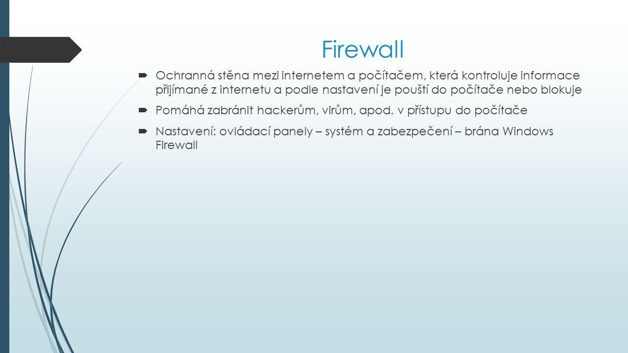Firewall  Ochranná stěna mezi internetem a počítačem, která kontroluje informace přijímané z internetu a podle nastavení je pouští do počítače nebo blokuje  Pomáhá zabránit hackerům, virům, apod.
