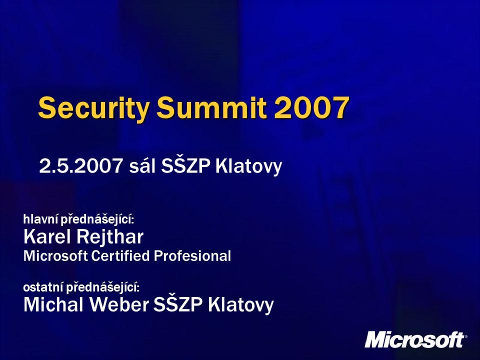 Security Summit 2007 2.5.2007 sál SŠZP Klatovy hlavní přednášející: Karel Rejthar Microsoft Certified Profesional ostatní přednášející: Michal Weber S