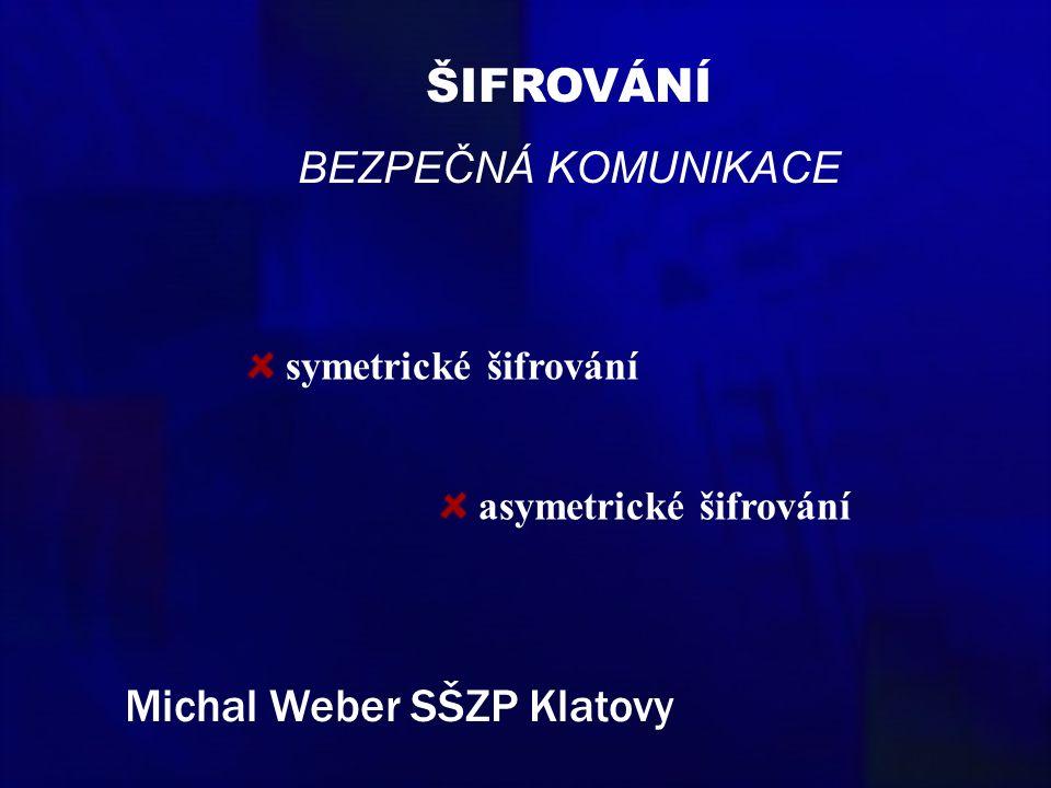 ŠIFROVÁNÍ BEZPEČNÁ KOMUNIKACE symetrické šifrování asymetrické šifrování Michal Weber SŠZP Klatovy
