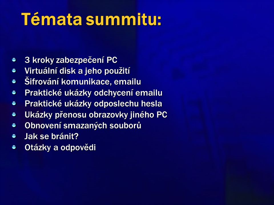 3 kroky zabezpečení PC Virtuální disk a jeho použití Šifrování komunikace, emailu Praktické ukázky odchycení emailu Praktické ukázky odposlechu hesla Ukázky přenosu obrazovky jiného PC Obnovení smazaných souborů Jak se bránit.