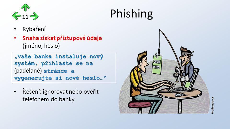 """Rybaření Snaha získat přístupové údaje (jméno, heslo) Řešení: ignorovat nebo ověřit telefonem do banky Phishing 11 """"Vaše banka instaluje nový systém, přihlaste se na stránce a vygenerujte si nové heslo… """"Vaše banka instaluje nový systém, přihlaste se na (padělané) stránce a vygenerujte si nové heslo…"""