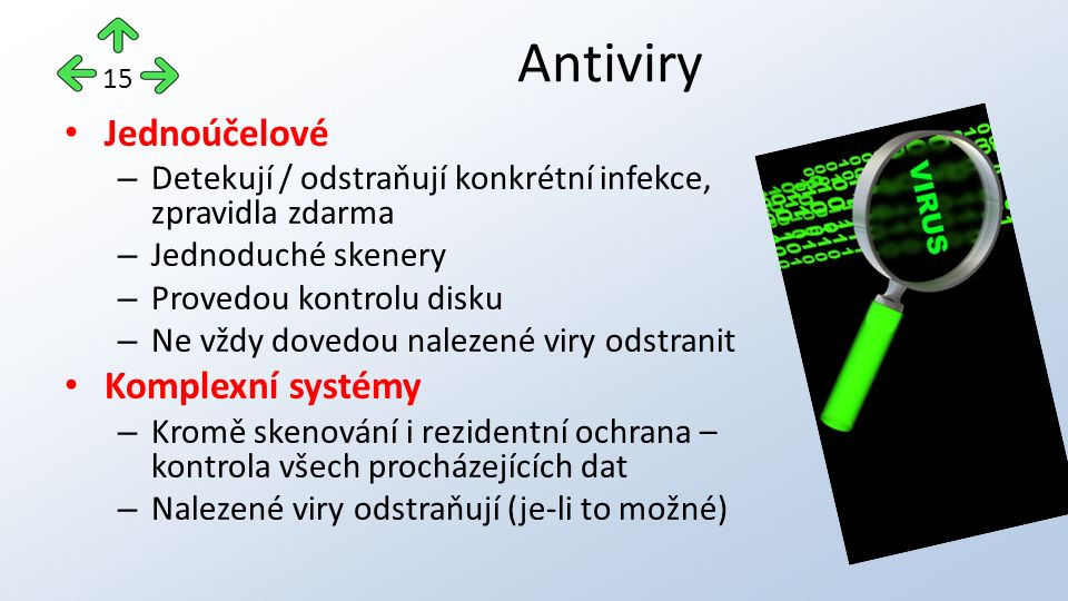 Jednoúčelové – Detekují / odstraňují konkrétní infekce, zpravidla zdarma – Jednoduché skenery – Provedou kontrolu disku – Ne vždy dovedou nalezené viry odstranit Komplexní systémy – Kromě skenování i rezidentní ochrana – kontrola všech procházejících dat – Nalezené viry odstraňují (je-li to možné) Antiviry 15