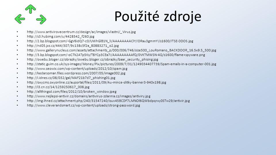 http://www.antivirovecentrum.cz/design/ac/images/vlastni/_Virus.jpg http://s3.hubimg.com/u/4428542_f260.jpg http://2.bp.blogspot.com/-GgV6idQ7-c0/UWhGlB1N_lI/AAAAAAAAClY/IDRau3gmmYI/s1600/ITSE-DDOS.jpg http://nd05.jxs.cz/444/307/9c138c5f2a_80883271_o2.jpg http://www.gallerynucleus.com/assets/attachments_p/000/006/746/size500_LouRomano_BACKDOOR_16.5x9.5_500.jpg http://3.bp.blogspot.com/-oC7k2ATp5Ks/T8YCp3CEa7I/AAAAAAAAAfQ/0VKTMWSN-4Q/s1600/flame+spyware.png http://owebu.bloger.cz/obrazky/owebu.bloger.cz/obrazky/baar_security_phising.jpg http://static.guim.co.uk/sys-images/Money/Pix/pictures/2009/7/31/1249034407739/Spam-emails-in-a-computer-001.jpg http://www.seowix.com/wp-content/uploads/2012/10/spam.jpg http://kedarsoman.files.wordpress.com/2007/05/image002.jpg http://i.idnes.cz/08/032/gal/MAF21b7d7_phishing01.jpg http://oxycms.oxyonline.cz/auportal/files/2011/09/Au-mince-slitky-banner3-940x198.jpg http://i3.cn.cz/14/1259250617_008.jpg http://allthingsd.com/files/2012/10/broken_window.jpeg http://www.nejlepsi-antivir.cz/domains/antivirus-zdarma.cz/images/antiviry.jpg http://img.ihned.cz/attachment.php/240/31547240/isuv45BCDF7LMNOl6QWbdpqrxy0STw29/antivir.jpg http://www.cleverandsmart.cz/wp-content/uploads/strong-password.jpg Použité zdroje