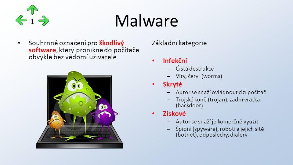 Malware Souhrnné označení pro škodlivý software, který pronikne do počítače obvykle bez vědomí uživatele Základní kategorie Infekční – Čistá destrukce – Viry, červi (worms) Skryté – Autor se snaží ovládnout cizí počítač – Trojské koně (trojan), zadní vrátka (backdoor) Ziskové – Autor se snaží je komerčně využít – Špioni (spyware), roboti a jejich sítě (botnet), odposlechy, dialery 1