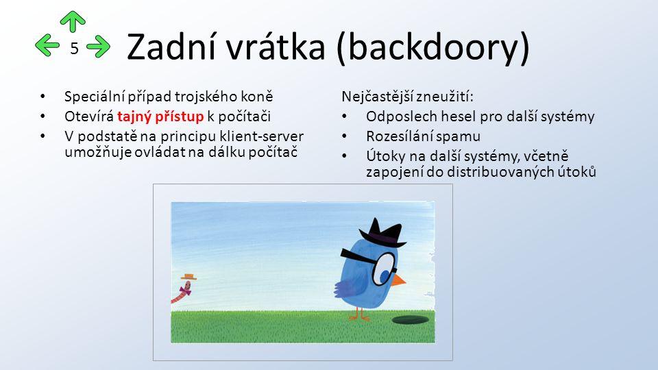 Zadní vrátka (backdoory) Speciální případ trojského koně Otevírá tajný přístup k počítači V podstatě na principu klient-server umožňuje ovládat na dálku počítač Nejčastější zneužití: Odposlech hesel pro další systémy Rozesílání spamu Útoky na další systémy, včetně zapojení do distribuovaných útoků 5