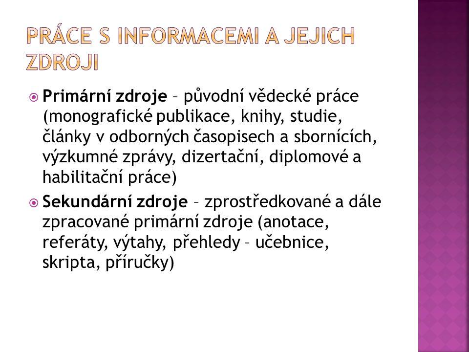  Primární zdroje – původní vědecké práce (monografické publikace, knihy, studie, články v odborných časopisech a sbornících, výzkumné zprávy, dizertační, diplomové a habilitační práce)  Sekundární zdroje – zprostředkované a dále zpracované primární zdroje (anotace, referáty, výtahy, přehledy – učebnice, skripta, příručky)