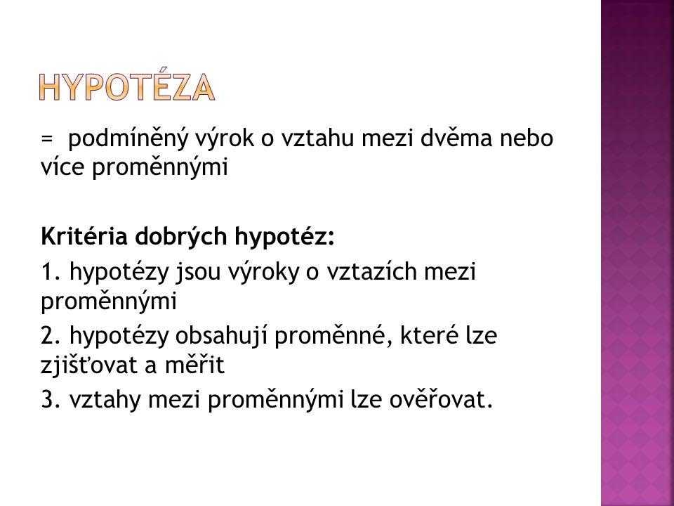 = podmíněný výrok o vztahu mezi dvěma nebo více proměnnými Kritéria dobrých hypotéz: 1. hypotézy jsou výroky o vztazích mezi proměnnými 2. hypotézy ob