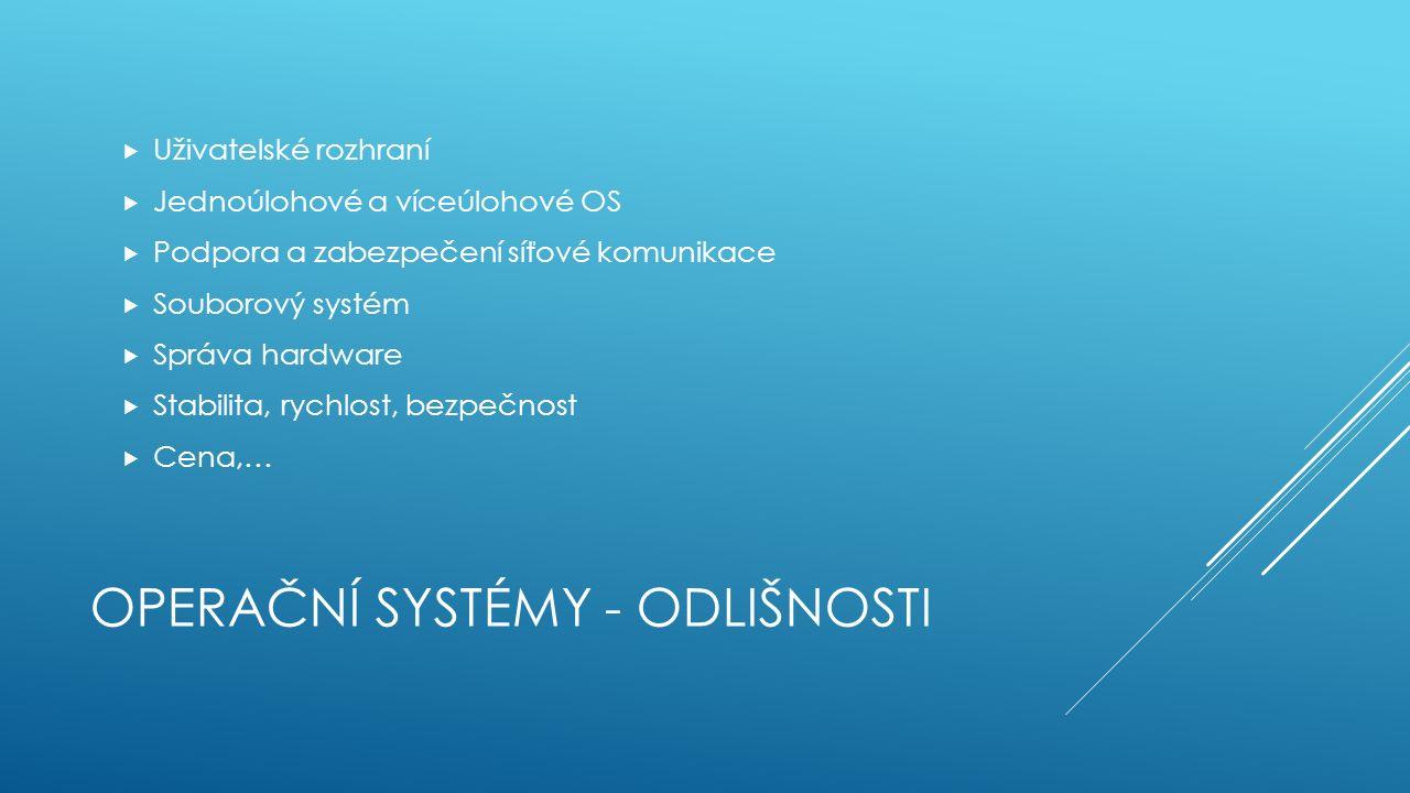 OPERAČNÍ SYSTÉMY - ODLIŠNOSTI  Uživatelské rozhraní  Jednoúlohové a víceúlohové OS  Podpora a zabezpečení síťové komunikace  Souborový systém  Správa hardware  Stabilita, rychlost, bezpečnost  Cena,…