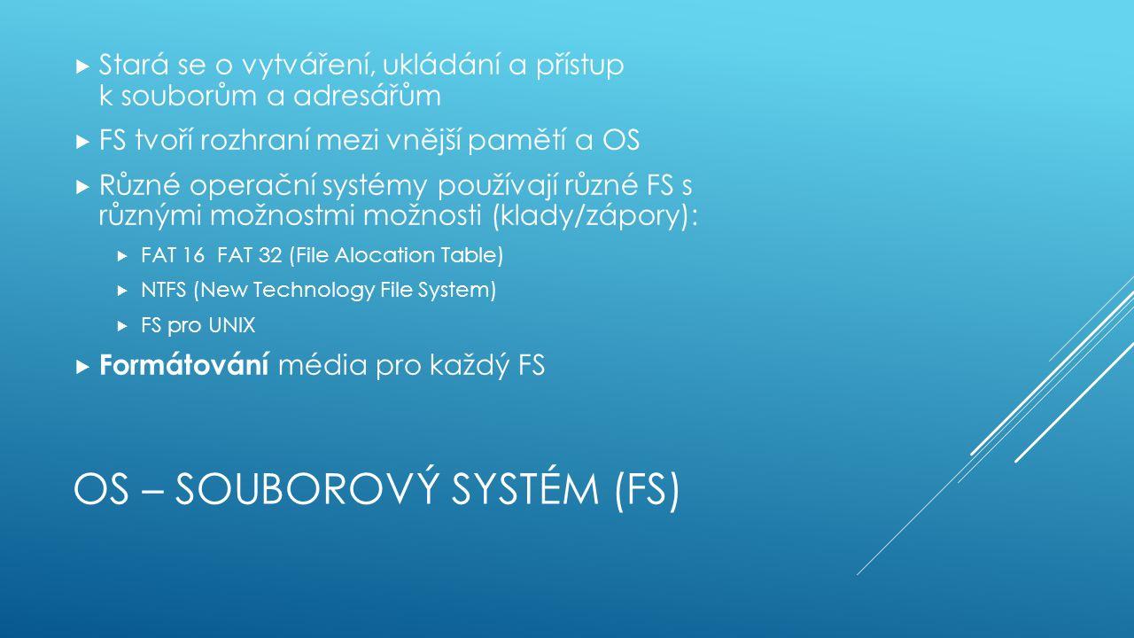 OS – SOUBOROVÝ SYSTÉM (FS)  Stará se o vytváření, ukládání a přístup k souborům a adresářům  FS tvoří rozhraní mezi vnější pamětí a OS  Různé operační systémy používají různé FS s různými možnostmi možnosti (klady/zápory):  FAT 16 FAT 32 (File Alocation Table)  NTFS (New Technology File System)  FS pro UNIX  Formátování média pro každý FS