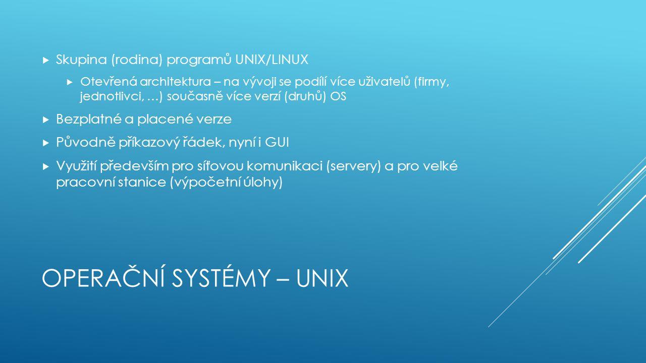OPERAČNÍ SYSTÉMY – UNIX  Skupina (rodina) programů UNIX/LINUX  Otevřená architektura – na vývoji se podílí více uživatelů (firmy, jednotlivci, …) současně více verzí (druhů) OS  Bezplatné a placené verze  Původně příkazový řádek, nyní i GUI  Využití především pro síťovou komunikaci (servery) a pro velké pracovní stanice (výpočetní úlohy)