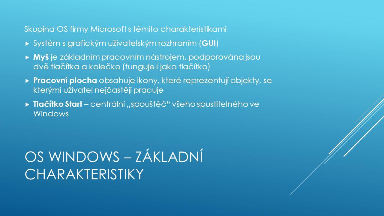 """OS WINDOWS – ZÁKLADNÍ CHARAKTERISTIKY Skupina OS firmy Microsoft s těmito charakteristikami  Systém s grafickým uživatelským rozhraním ( GUI )  Myš je základním pracovním nástrojem, podporována jsou dvě tlačítka a kolečko (funguje i jako tlačítko)  Pracovní plocha obsahuje ikony, které reprezentují objekty, se kterými uživatel nejčastěji pracuje  Tlačítko Start – centrální """"spouštěč všeho spustitelného ve Windows"""