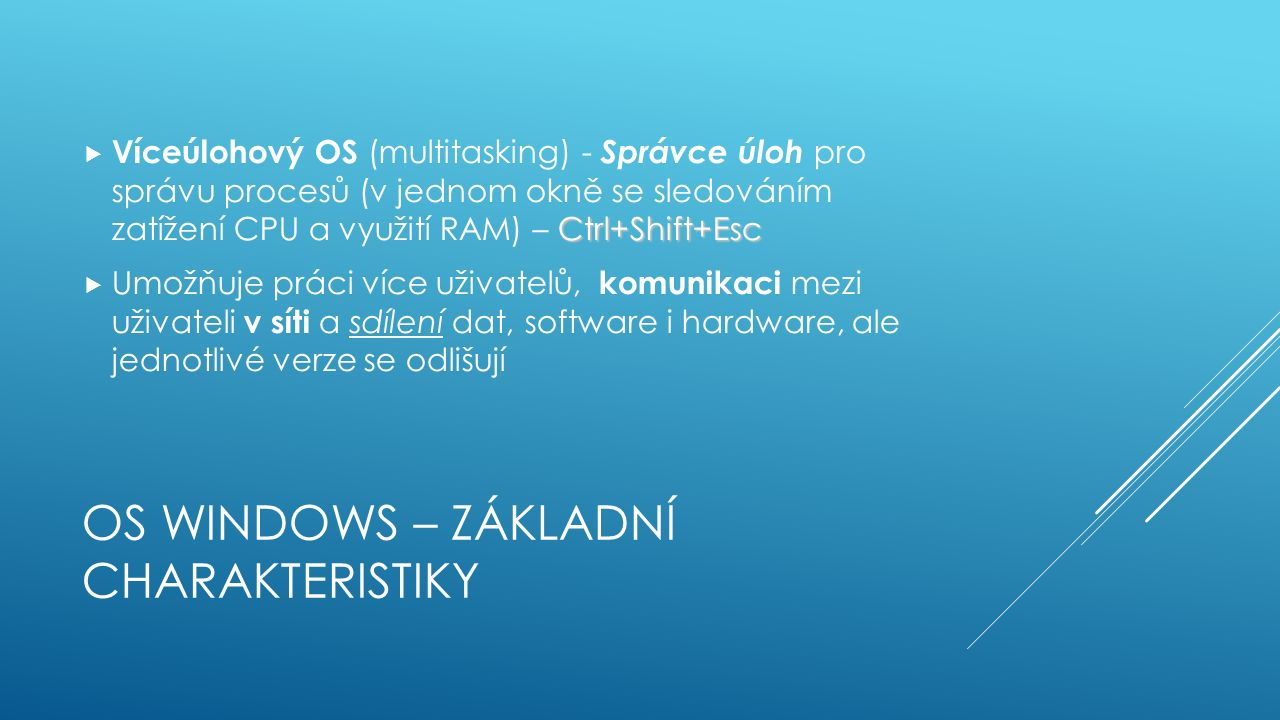 OS WINDOWS – ZÁKLADNÍ CHARAKTERISTIKY Ctrl+Shift+Esc  Víceúlohový OS (multitasking) - Správce úloh pro správu procesů (v jednom okně se sledováním zatížení CPU a využití RAM) – Ctrl+Shift+Esc  Umožňuje práci více uživatelů, komunikaci mezi uživateli v síti a sdílení dat, software i hardware, ale jednotlivé verze se odlišují