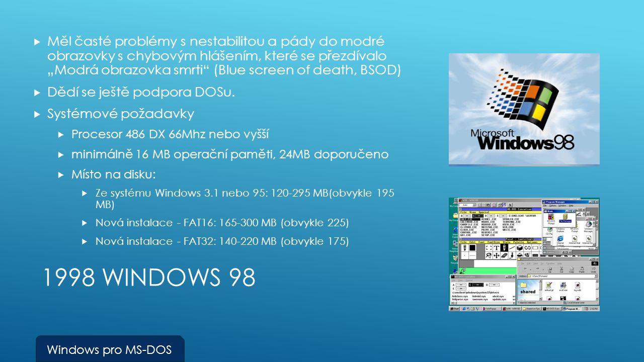 """1998 WINDOWS 98  Měl časté problémy s nestabilitou a pády do modré obrazovky s chybovým hlášením, které se přezdívalo """"Modrá obrazovka smrti (Blue screen of death, BSOD)  Dědí se ještě podpora DOSu."""