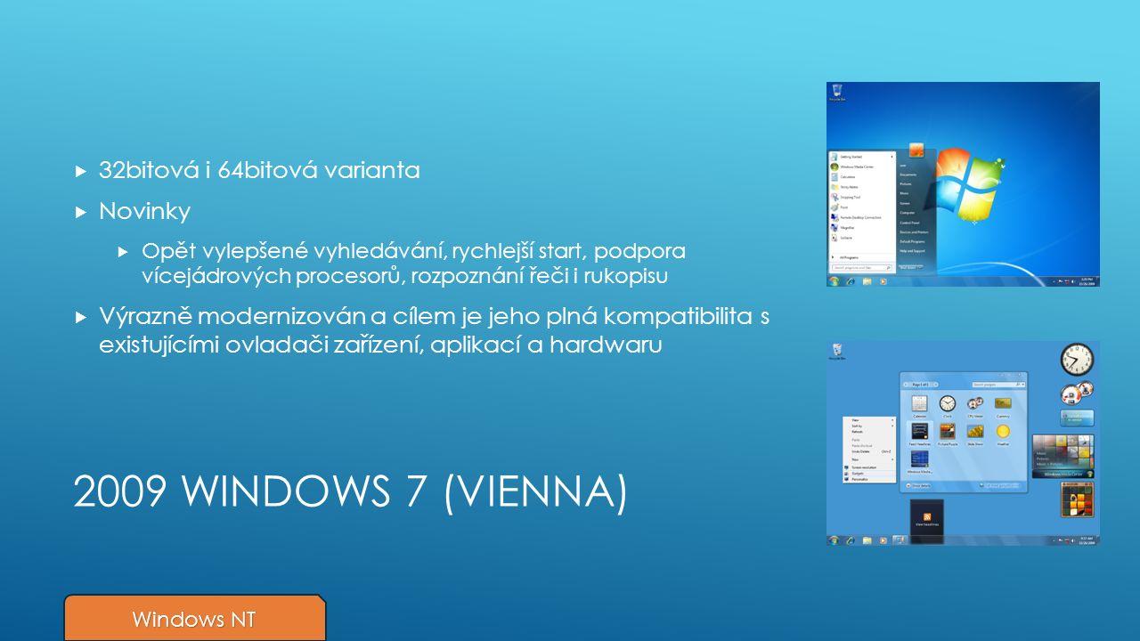 2009 WINDOWS 7 (VIENNA)  32bitová i 64bitová varianta  Novinky  Opět vylepšené vyhledávání, rychlejší start, podpora vícejádrových procesorů, rozpoznání řeči i rukopisu  Výrazně modernizován a cílem je jeho plná kompatibilita s existujícími ovladači zařízení, aplikací a hardwaru Windows NT