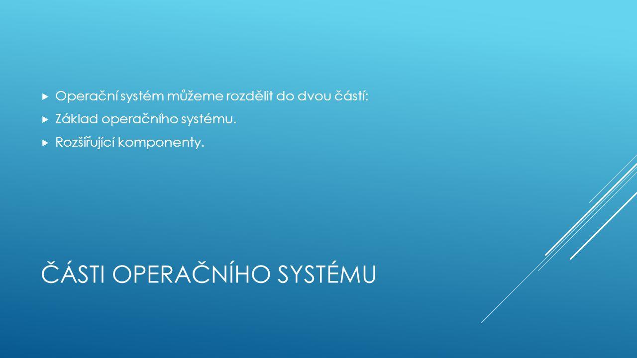 ČÁSTI OPERAČNÍHO SYSTÉMU  Operační systém můžeme rozdělit do dvou částí:  Základ operačního systému.