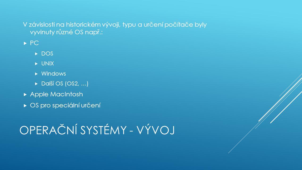 OPERAČNÍ SYSTÉMY - VÝVOJ V závislosti na historickém vývoji, typu a určení počítače byly vyvinuty různé OS např.:  PC  DOS  UNIX  Windows  Další OS (OS2, …)  Apple MacIntosh  OS pro speciální určení