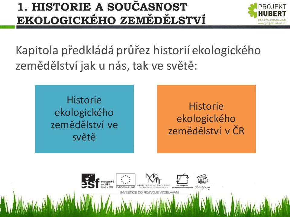 1. HISTORIE A SOUČASNOST EKOLOGICKÉHO ZEMĚDĚLSTVÍ Kapitola předkládá průřez historií ekologického zemědělství jak u nás, tak ve světě: Historie ekolog