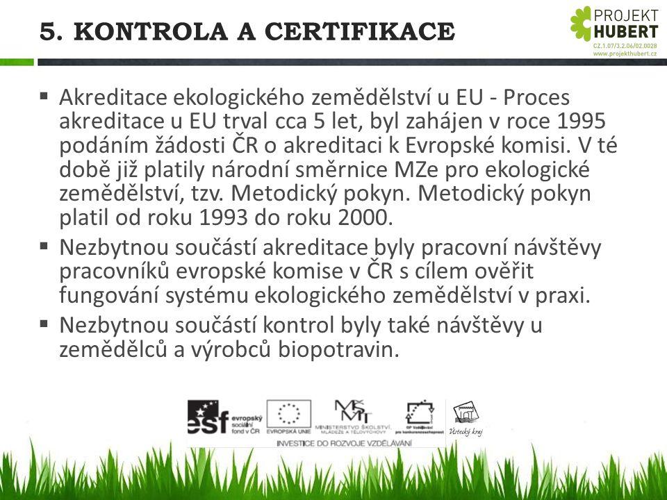 5. KONTROLA A CERTIFIKACE  Akreditace ekologického zemědělství u EU - Proces akreditace u EU trval cca 5 let, byl zahájen v roce 1995 podáním žádosti