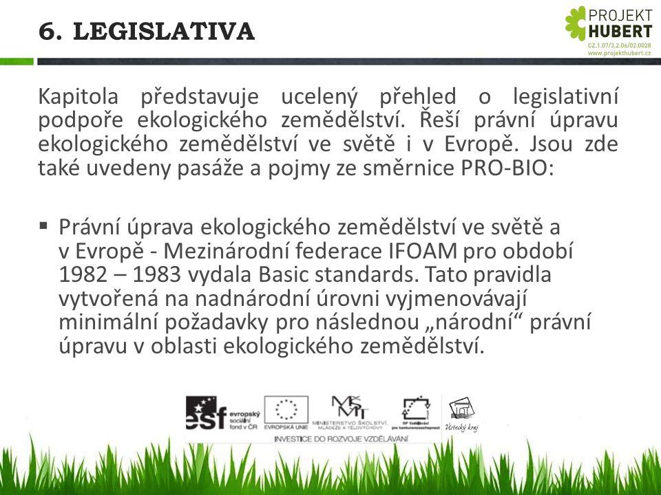 6. LEGISLATIVA Kapitola představuje ucelený přehled o legislativní podpoře ekologického zemědělství. Řeší právní úpravu ekologického zemědělství ve sv