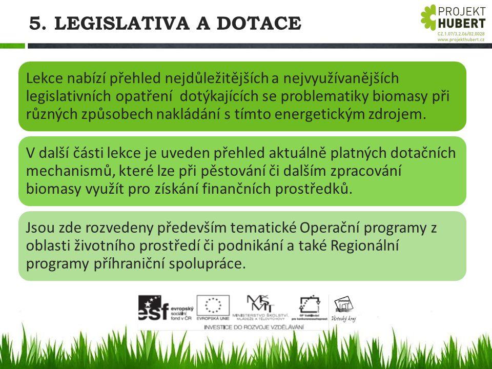 5. LEGISLATIVA A DOTACE Lekce nabízí přehled nejdůležitějších a nejvyužívanějších legislativních opatření dotýkajících se problematiky biomasy při růz