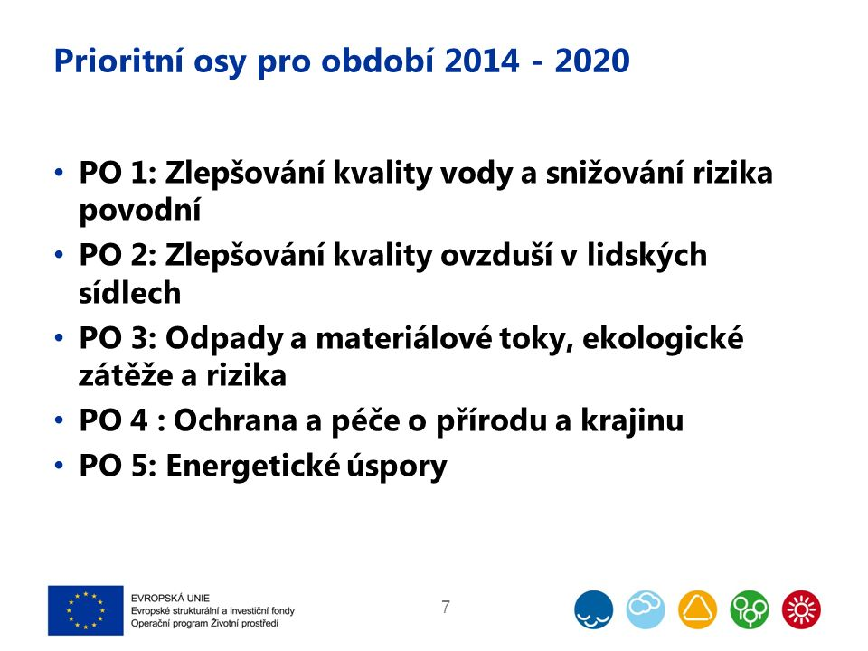 Prioritní osy pro období 2014 - 2020 PO 1: Zlepšování kvality vody a snižování rizika povodní PO 2: Zlepšování kvality ovzduší v lidských sídlech PO 3: Odpady a materiálové toky, ekologické zátěže a rizika PO 4 : Ochrana a péče o přírodu a krajinu PO 5: Energetické úspory 7