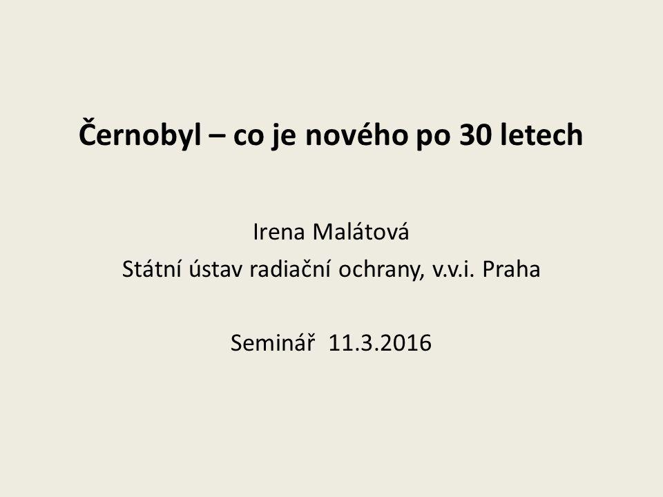 Černobyl – co je nového po 30 letech Irena Malátová Státní ústav radiační ochrany, v.v.i. Praha Seminář 11.3.2016