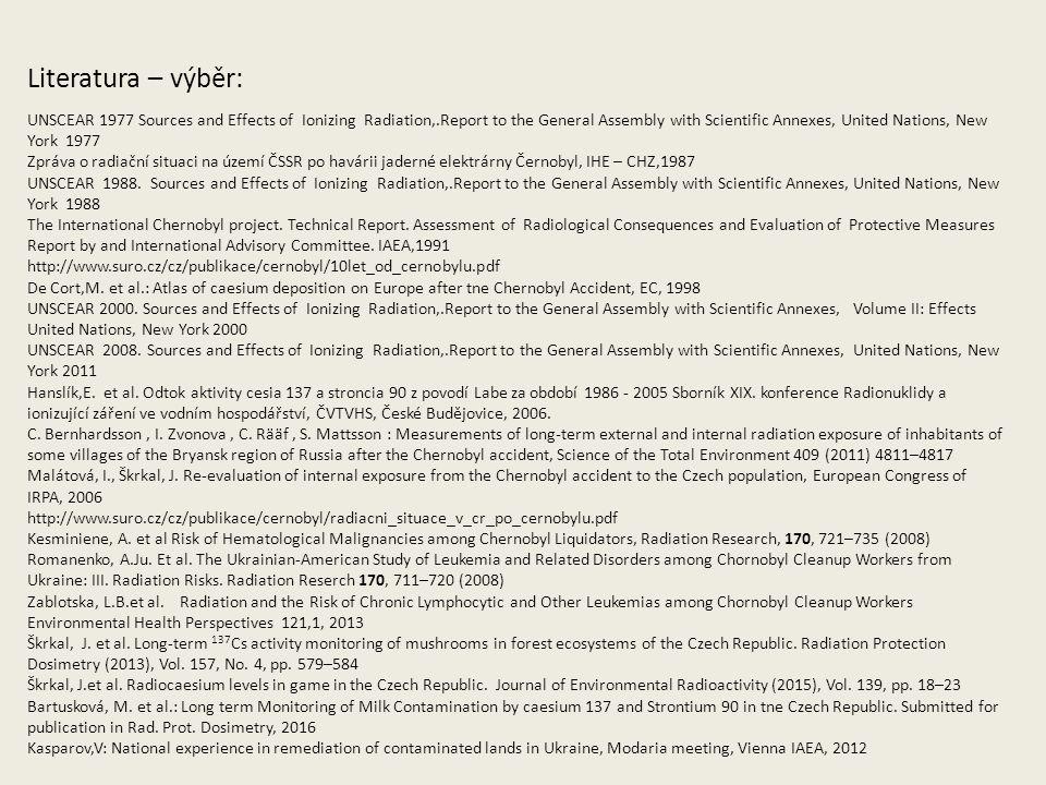 Literatura – výběr: UNSCEAR 1977 Sources and Effects of Ionizing Radiation,.Report to the General Assembly with Scientific Annexes, United Nations, New York 1977 Zpráva o radiační situaci na území ČSSR po havárii jaderné elektrárny Černobyl, IHE – CHZ,1987 UNSCEAR 1988.