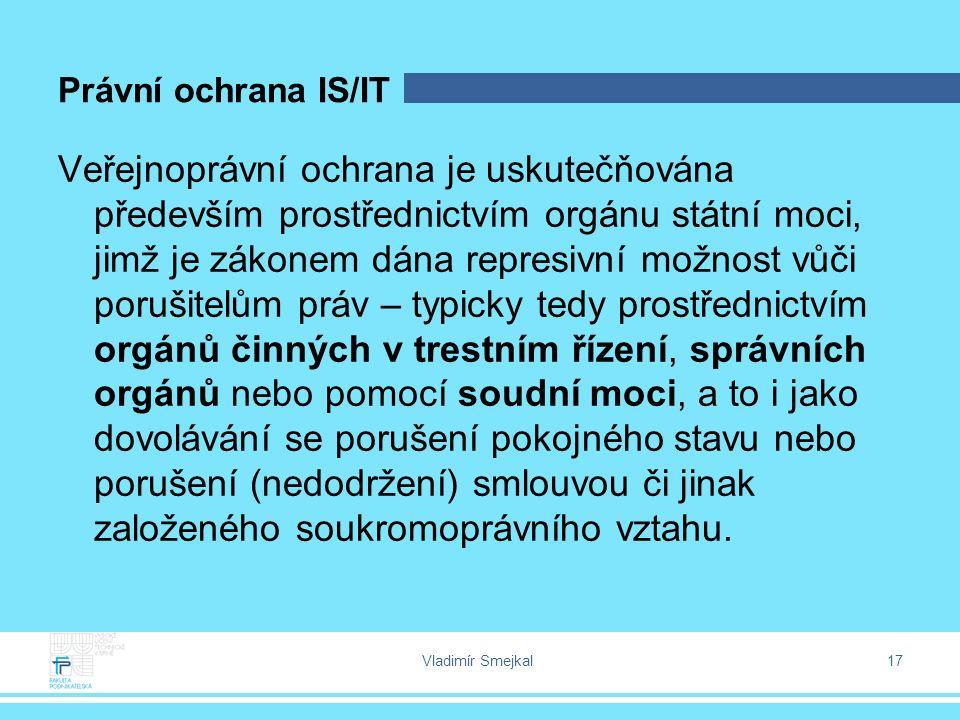 Vladimír Smejkal 17 Právní ochrana IS/IT Veřejnoprávní ochrana je uskutečňována především prostřednictvím orgánu státní moci, jimž je zákonem dána rep